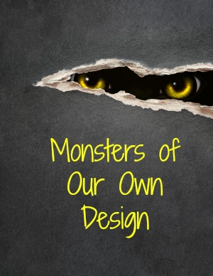 Monsters of Our Own Design