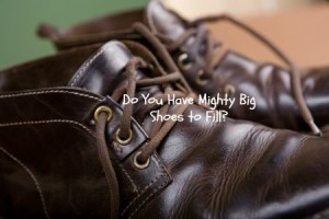 Do You Have Mighty Big Shoes to Fill?